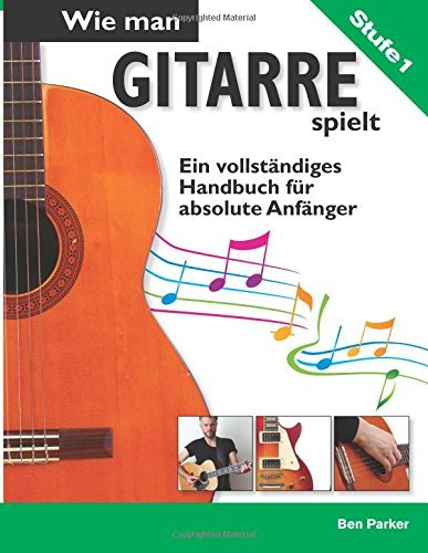 Wie man Gitarre spielt- Ein vollständiges Handbuch fur absolute Anfänger by Ben Parker (2015-05-13)