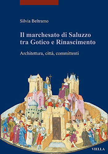 Il marchesato di Saluzzo tra gotico e Rinascimento. Architettura, città, committenti. Ediz. illustrata