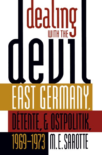 Download Dealing with the Devil: East Germany, Détente, and Ostpolitik, 1969-1973 (The New Cold War History) 0807849154