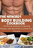 THE NEW2021 BODY BUILDING COOKBOOK: 100 MUSCLE BUILDING,FAT BURNING RECIPES WITH MEAL PLAN TO CHISEL YOUR PHYSIQUE