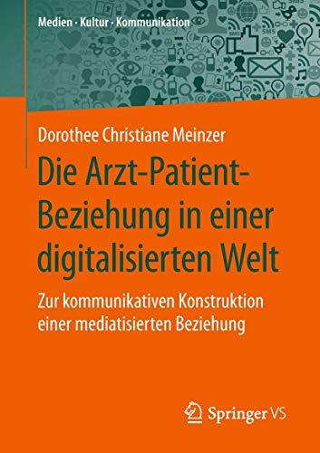 Die Arzt-Patient-Beziehung in einer digitalisierten Welt: Zur kommunikativen Konstruktion einer mediatisierten Beziehung (Medien • Kultur • Kommunikation)