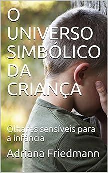 O UNIVERSO SIMBÓLICO DA CRIANÇA: Olhares sensíveis para a infância por [Adriana Friedmann]