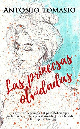 LAS PRINCESAS OLVIDADAS: La amistad a prueba del paso del tiempo. Poderosa, compleja y real novela, sobre la vida de la mujer actual.