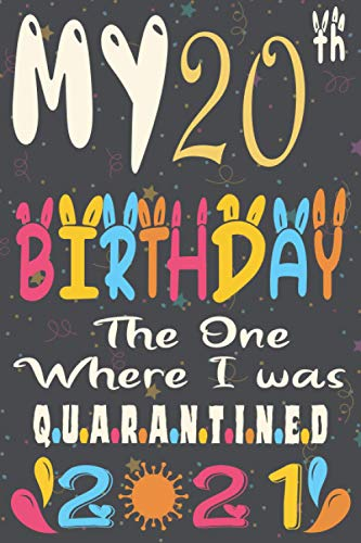 My 20th Birthday The One Where I Was Quarantined 2021 notebook journal: Happy 20th Birthday, 20 Years Old Gift for women and men, friends, Mom, Girls, ... birthday notebook, Funny Card Alternative