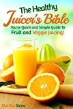 The Healthy Juicer's Bible: You're Quick and Simple Guide To Fruit and Veggie Juicing! (Juice Diet, Juice Detox, Juice Cleanse, Juice Recipes Book 1)
