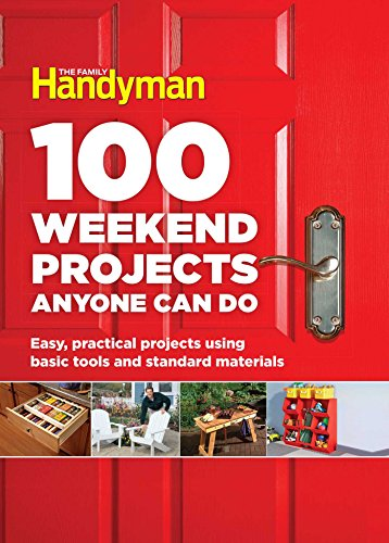 100 Weekend Projects Anyone Can Do: Easy, practical projects using basic tools and standard...