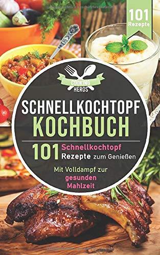 Schnellkochtopf Kochbuch: 101 Schnellkochtopf Rezepte zum Genießen - Mit Volldampf...