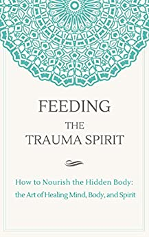 Feeding the Trauma Spirit: How to Nourish the Hidden Body: the Art of Healing Mind, Body, and Spirit by [Courtney Marchesani]