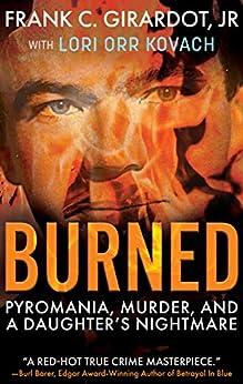 [Frank C. Girardot, Lori Orr Kovach]のBurned: Pyromania, Murder, and a Daughter's Nightmare (English Edition)