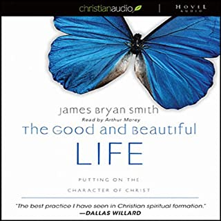 The Good and Beautiful Life     Putting on the Character of Christ              By:                                                                                                                                 James Bryan Smith                               Narrated by:                                                                                                                                 Arthur Morey                      Length: 7 hrs and 17 mins     4 ratings     Overall 4.0