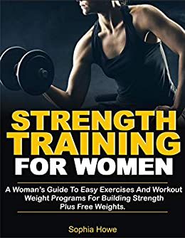 Strength Training For Women: A Women's Guide To Easy Exercises And Workout Weights Programs For Building Strength Plus Free Weights 1