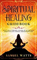 Spiritual Healing Guidebook: How to Heal Your Body and Soul, Relax Your Mind, Remove Negative Thinking Through Meditation