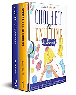 Crochet & Knitting for Beginners: 2 In 1: The Ultimate Step-by-Step Guide to Learn Quickly From Zero With Picture Illustrations. How to Use Easy Patterns & Stitches to Create Lovely Projects by [Sarah Afghan]