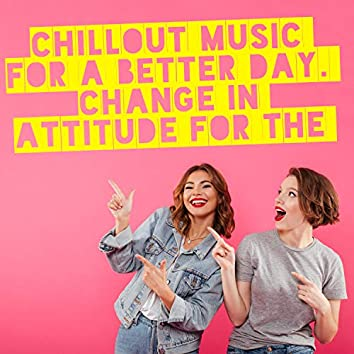 Chillout Music for a Better Day. Change in Attitude for the Better