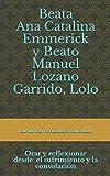 Beata Ana Catalina Emmerick y Beato Manuel Lozano Garrido, Lolo: Orar y reflexionar desde el sufrimiento y la...