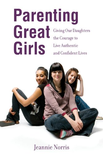 Book: Parenting Great Girls - Giving Our Daughters the Courage to Live Authentic and Confident Lives by Jeannie Norris