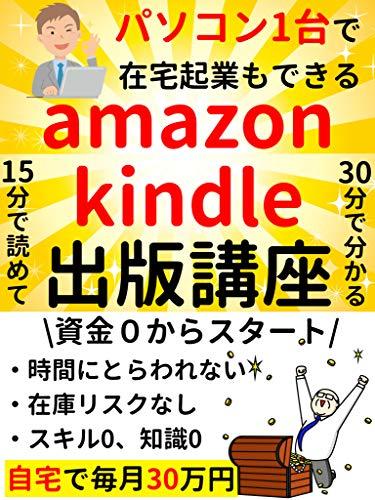 パソコン1台で在宅起業もできる!Amazonkindle出版講座: 15分で読めて30分で分かる【副業】【サラリーマン】【リモートワーク】