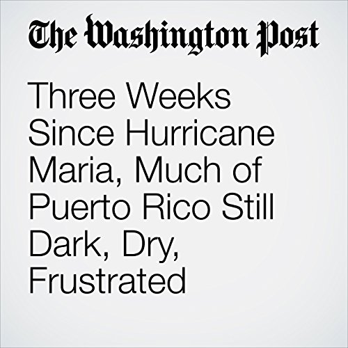 Three Weeks Since Hurricane Maria, Much of Puerto Rico Still Dark, Dry, Frustrated audiobook cover art