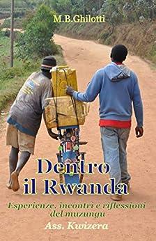 Dentro il Rwanda: Esperienze, incontri e riflessioni del muzungu (Italian Edition) by [Martino B. Ghilotti]