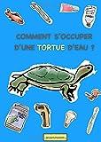 COMMENT S'OCCUPER D'UNE TORTUE D'EAU ?: LIVRE TORTUE