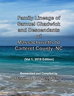 Family Lineage of Samuel Chadwick and Descendants of Massachusetts to Carteret County, NC: Vol 1; 2018 Edition (Genealogy Lineage Charts by Dawn Boyer, Ph.D.)