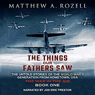 The Things Our Fathers Saw, Vol. 2: The War In The Air: From the Depression to Combat - The Untold Stories of the World War II Generation from Hometown, USA                   By:                                                                                                                                 Matthew A. Rozell                               Narrated by:                                                                                                                                 Jon Eric Preston                      Length: 9 hrs and 12 mins     2 ratings     Overall 5.0
