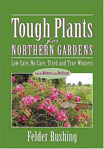 Tough Plants for Northern Gardens : Low Care, No Care, Tried and True Winners