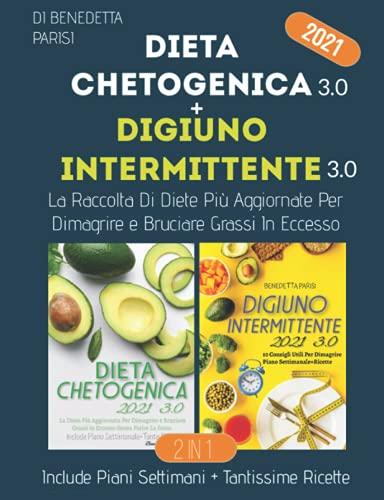Dieta Chetogenica e Digiuno Intermittente 3.0; La Raccolta Di Diete Più Aggiornate Per Dimagrire e Bruciare Grassi In Eccesso: Include: Piani Settimanali + Tantissime RIcette