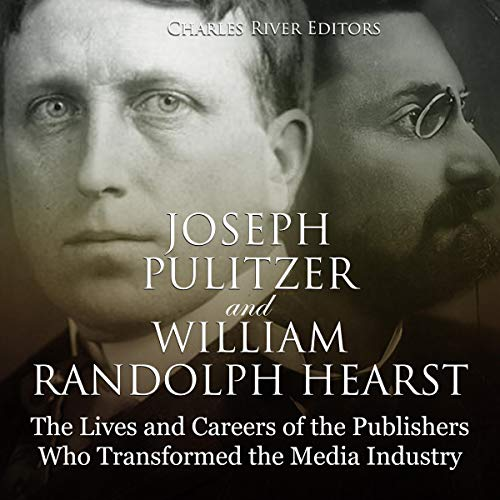 Joseph Pulitzer and William Randolph Hearst: The Lives and Careers of the Publishers Who Transformed the Media Industry cover art