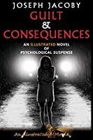 Guilt & Consequences: An Illustrated Novel of Psychological Suspense