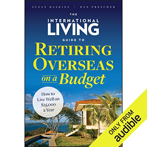 The International Living Guide to Retiring Overseas on a Budget     How to Live Well on $25,000 a Year              By:                                                                                                                                 Suzan Haskins,                                                                                        Dan Prescher                               Narrated by:                                                                                                                                 Anthony Haden Salerno                      Length: 9 hrs and 5 mins     29 ratings     Overall 3.9