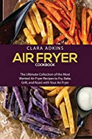 Air Fryer Cookbook: The Ultimate Collection of the Most Wanted Air Fryer Recipes to Fry, Bake, Grill, and Roast with Your Air Fryer