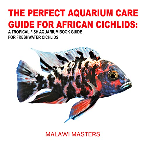 THE PERFECT AQUARIUM CARE GUIDE FOR AFRICAN CICHLIDS: A TROPICAL FISH AQUARIUM BOOK GUIDE FOR FRESHWATER CICHLIDS (English Edition)
