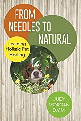 From Needles to Natural Holistic Pet Care by Dr  Judy Morgan DVM