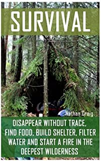 Survival: Disappear Without Trace, Find Food, Build Shelter, Filter Water And Start A Fire In The Deepest Wilderness: (How...