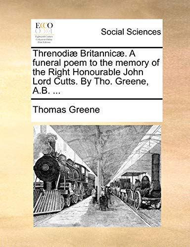 Threnodiae Britannicae. a Funeral Poem to the Memory of the Right Honourable John Lord Cutts. by Tho. Greene, A.B. ...