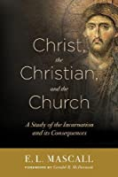 Christ, the Christian, and the Church: A Study of the Incarnation and Its Consequences