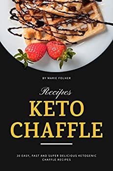 Keto Chaffle Recipes: 30 Easy, Fast and Super Delicious Ketogenic Chaffle Recipes by [Marie Folher]