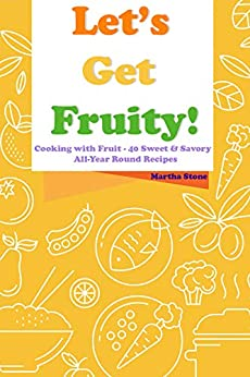 Let's Get Fruity!: Cooking with Fruit - 40 Sweet & Savory All-Year Round Recipes by [Martha Stone]