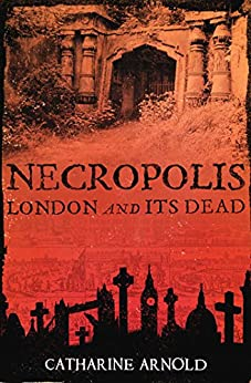 Necropolis: London and Its Dead by [Catharine Arnold]