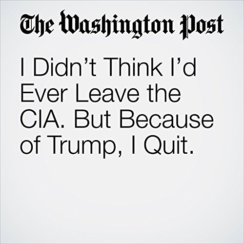 I Didn't Think I'd Ever Leave the CIA. But Because of Trump, I Quit. audiobook cover art
