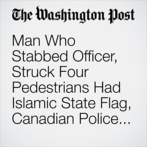 Man Who Stabbed Officer, Struck Four Pedestrians Had Islamic State Flag, Canadian Police Say copertina
