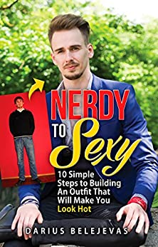 Nerdy To Sexy: How to Create a Sexy Dating Outfit in 10 Steps: Attract Women, Increase Your Confidence, and Get LAID! by [Darius Belejevas]