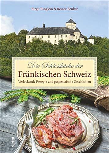 Die Schlossküche der Fränkischen Schweiz: Verlockende Rezepte und gespenstische Geschichten (Aus der heimischen Küche)