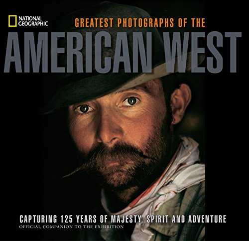 National Geographic Greatest Photographs of the American West: Capturing 125 Years of Majesty, Spirit, and Adventure