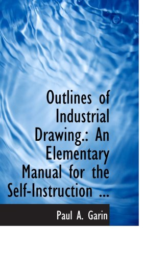Outlines of Industrial Drawing.: An Elementary Manual for the Self-Instruction ...