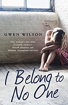 I Belong to No One: One woman's true story of family violence, forced adoption and ultimate triumphant survival by [Gwen Wilson]