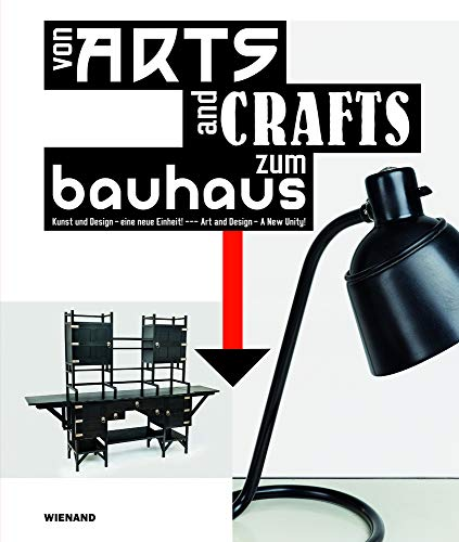 Von Arts and Crafts zum Bauhaus. Kunst und Design - eine neue Einheit!: From Arts and Crafts to the...