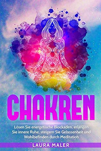 Chakren: Lösen Sie energetische Blockaden, erlangen Sie innere Ruhe durch den Ausgleich der Chakren und lernen Sie die Macht der Meditation um Gelassenheit, Gesundheit und Wohlbefinden zu steigern