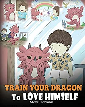 Train Your Dragon To Love Himself  A Dragon Book To Give Children Positive Affirmations A Cute Children Story To Teach Kids To Love Who They Are  My Dragon Books   Volume 13